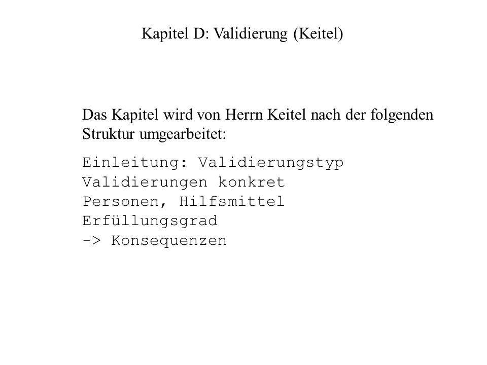 Kapitel D: Validierung (Keitel) Das Kapitel wird von Herrn Keitel nach der folgenden Struktur umgearbeitet: Einleitung: Validierungstyp Validierungen konkret Personen, Hilfsmittel Erfüllungsgrad -> Konsequenzen