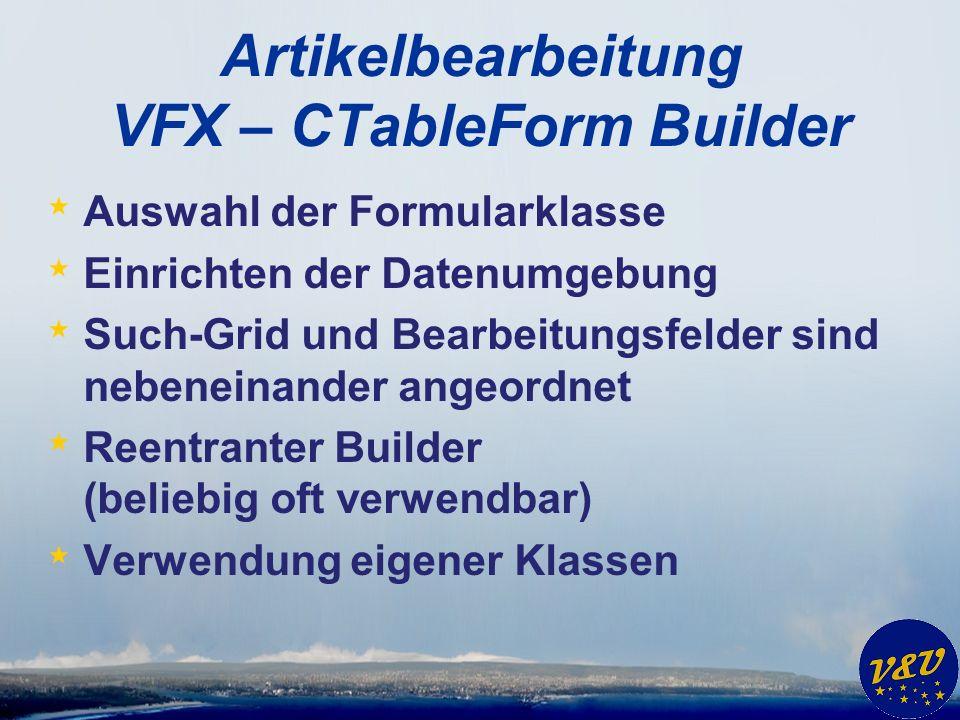 Artikelbearbeitung VFX – CTableForm Builder * Auswahl der Formularklasse * Einrichten der Datenumgebung * Such-Grid und Bearbeitungsfelder sind nebeneinander angeordnet * Reentranter Builder (beliebig oft verwendbar) * Verwendung eigener Klassen