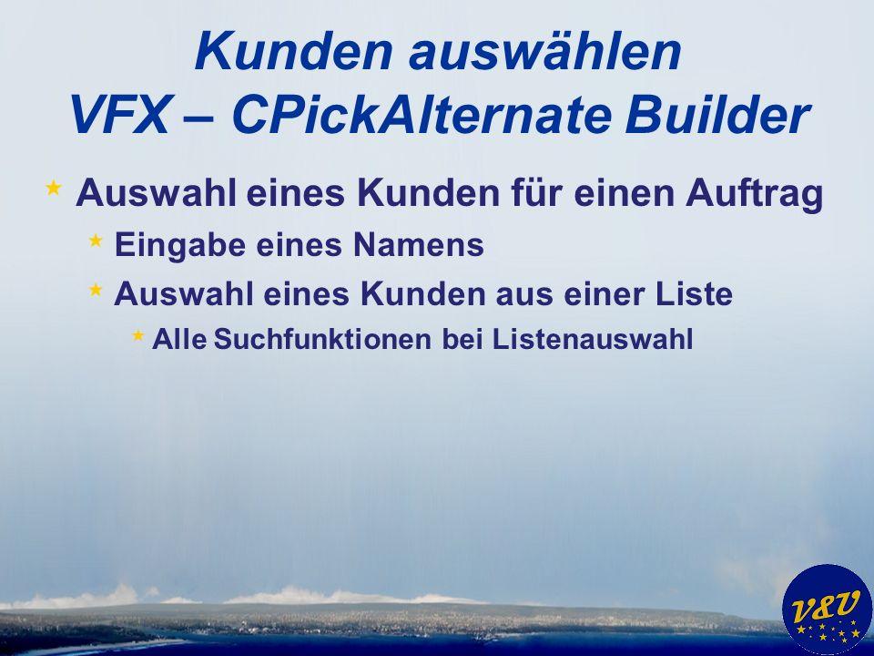 Kunden auswählen VFX – CPickAlternate Builder * Auswahl eines Kunden für einen Auftrag * Eingabe eines Namens * Auswahl eines Kunden aus einer Liste * Alle Suchfunktionen bei Listenauswahl