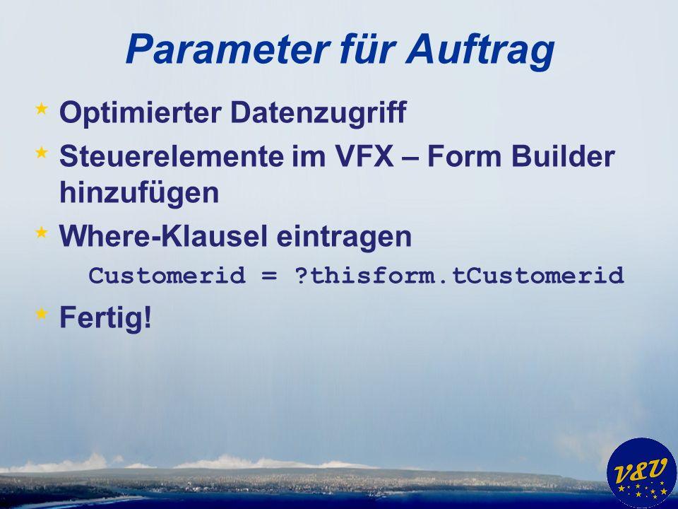 Parameter für Auftrag * Optimierter Datenzugriff * Steuerelemente im VFX – Form Builder hinzufügen * Where-Klausel eintragen Customerid = thisform.tCustomerid * Fertig!