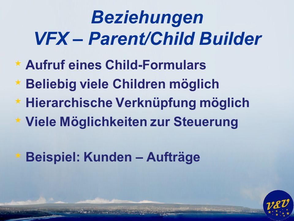 Beziehungen VFX – Parent/Child Builder * Aufruf eines Child-Formulars * Beliebig viele Children möglich * Hierarchische Verknüpfung möglich * Viele Möglichkeiten zur Steuerung * Beispiel: Kunden – Aufträge
