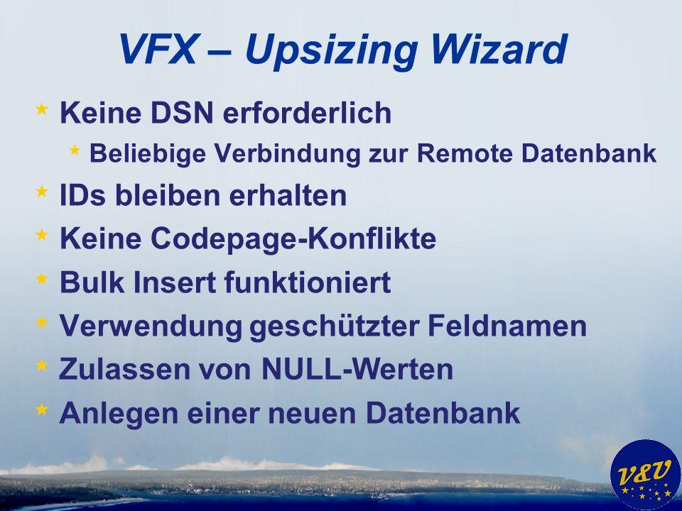 VFX – Upsizing Wizard * Keine DSN erforderlich * Beliebige Verbindung zur Remote Datenbank * IDs bleiben erhalten * Keine Codepage-Konflikte * Bulk Insert funktioniert * Verwendung geschützter Feldnamen * Zulassen von NULL-Werten * Anlegen einer neuen Datenbank