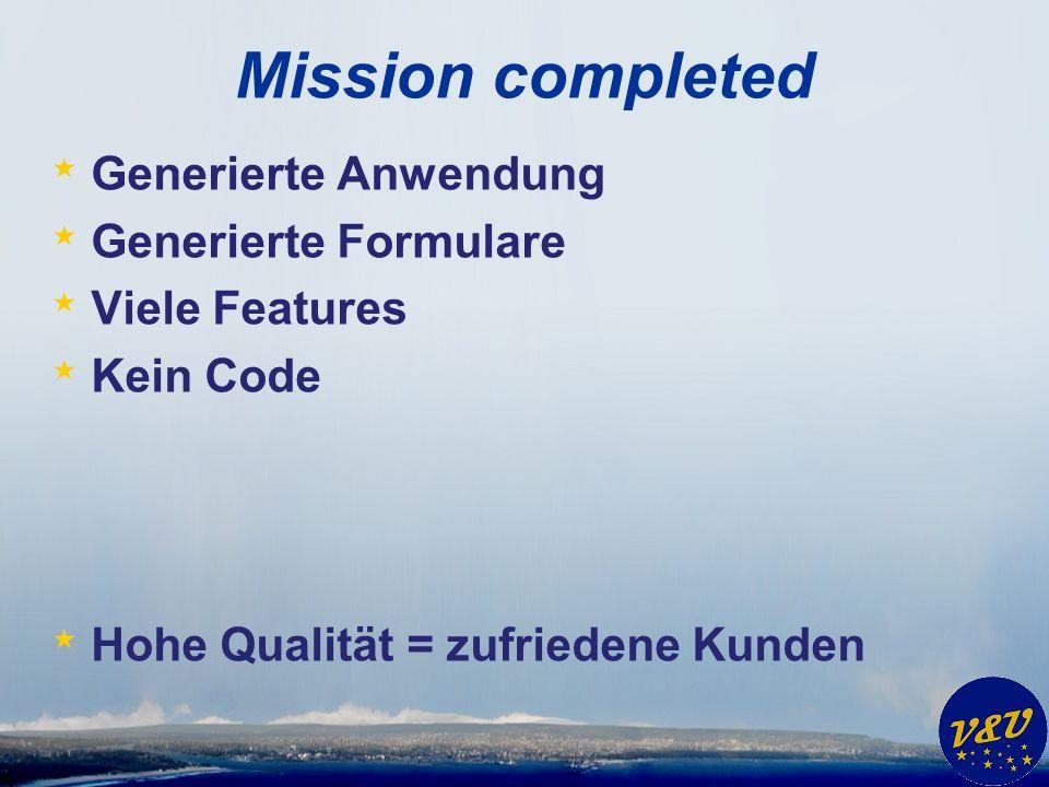 Mission completed * Generierte Anwendung * Generierte Formulare * Viele Features * Kein Code * Hohe Qualität = zufriedene Kunden