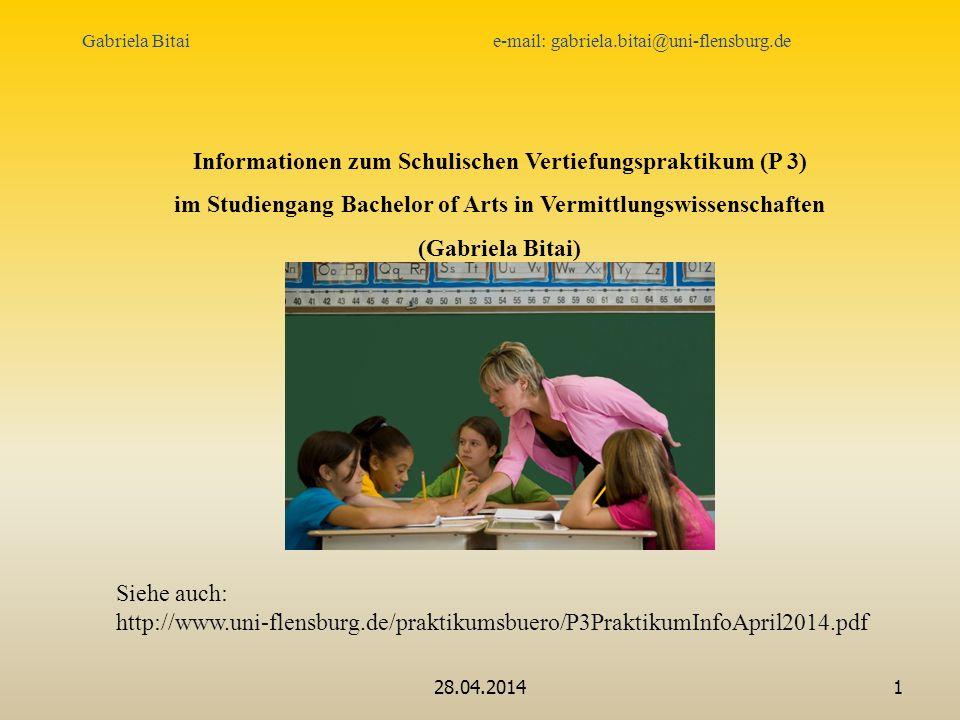 28.04.20141 Gabriela Bitai e-mail: gabriela.bitai@uni-flensburg.de Informationen zum Schulischen Vertiefungspraktikum (P 3) im Studiengang Bachelor of Arts in Vermittlungswissenschaften (Gabriela Bitai) Siehe auch: http://www.uni-flensburg.de/praktikumsbuero/P3PraktikumInfoApril2014.pdf