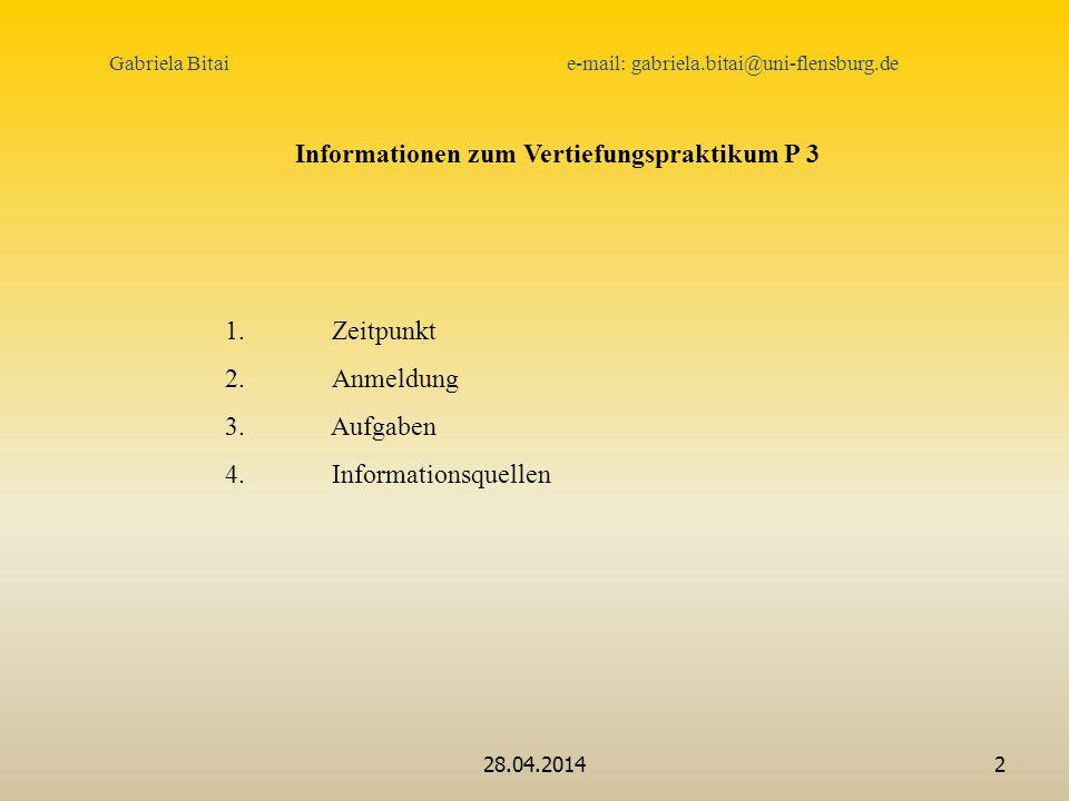 28.04.20142 Informationen zum Vertiefungspraktikum P 3 1.Zeitpunkt 2. Anmeldung 3. Aufgaben 4. Informationsquellen Gabriela Bitai e-mail: gabriela.bit