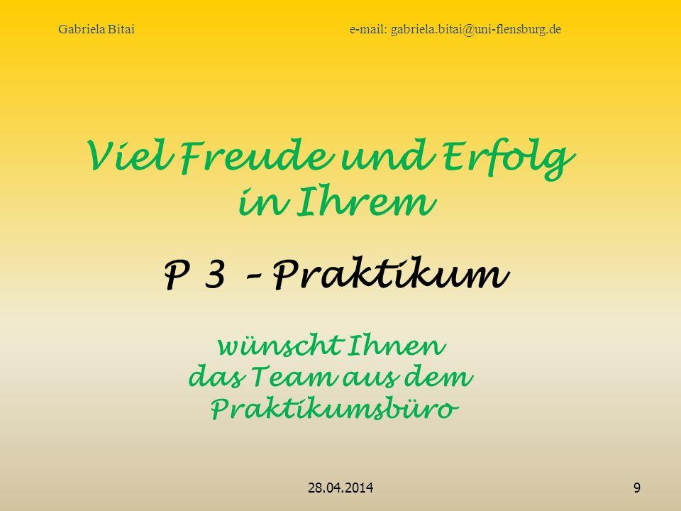 28.04.20149 Viel Freude und Erfolg in Ihrem P 3 – Praktikum wünscht Ihnen das Team aus dem Praktikumsbüro Gabriela Bitai e-mail: gabriela.bitai@uni-flensburg.de