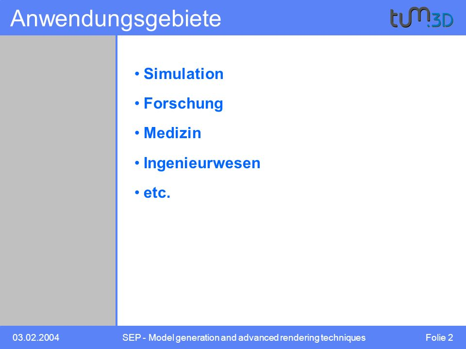 03.02.2004SEP - Model generation and advanced rendering techniques Folie 2 Anwendungsgebiete Simulation Forschung Medizin Ingenieurwesen etc.