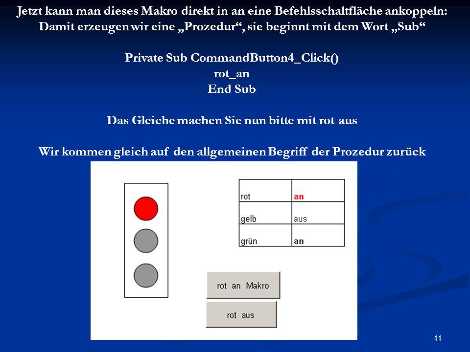 11 Jetzt kann man dieses Makro direkt in an eine Befehlsschaltfläche ankoppeln: Damit erzeugen wir eine Prozedur, sie beginnt mit dem Wort Sub Private Sub CommandButton4_Click() rot_an End Sub Das Gleiche machen Sie nun bitte mit rot aus Wir kommen gleich auf den allgemeinen Begriff der Prozedur zurück