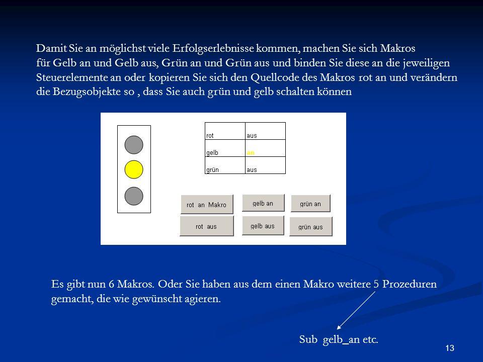 13 Damit Sie an möglichst viele Erfolgserlebnisse kommen, machen Sie sich Makros für Gelb an und Gelb aus, Grün an und Grün aus und binden Sie diese an die jeweiligen Steuerelemente an oder kopieren Sie sich den Quellcode des Makros rot an und verändern die Bezugsobjekte so, dass Sie auch grün und gelb schalten können Es gibt nun 6 Makros.