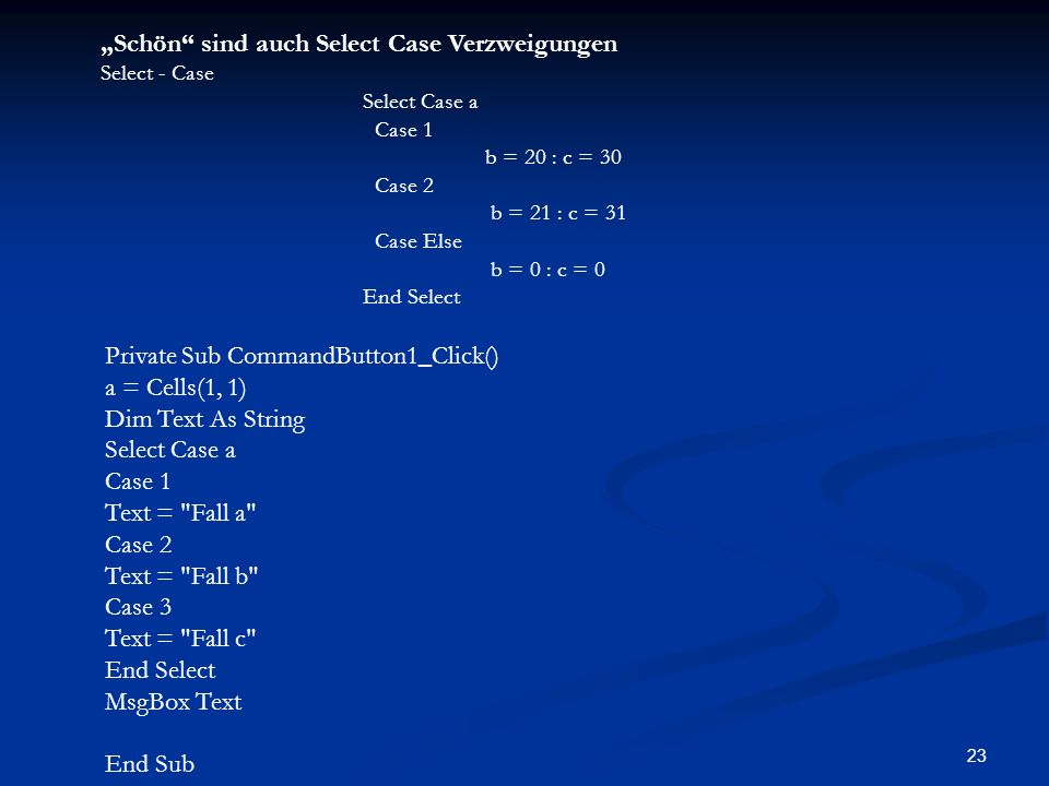 23 Schön sind auch Select Case Verzweigungen Select - Case Select Case a Case 1 b = 20 : c = 30 Case 2 b = 21 : c = 31 Case Else b = 0 : c = 0 End Select Private Sub CommandButton1_Click() a = Cells(1, 1) Dim Text As String Select Case a Case 1 Text = Fall a Case 2 Text = Fall b Case 3 Text = Fall c End Select MsgBox Text End Sub