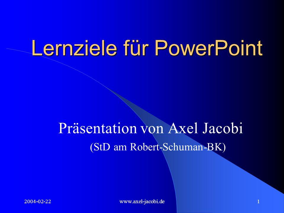 2004-02-22www.axel-jacobi.de2 Lernziele für PowerPoint Auswahl des geeigneten Layouts für jede Folie Zeitsparendes Einfügen bzw.