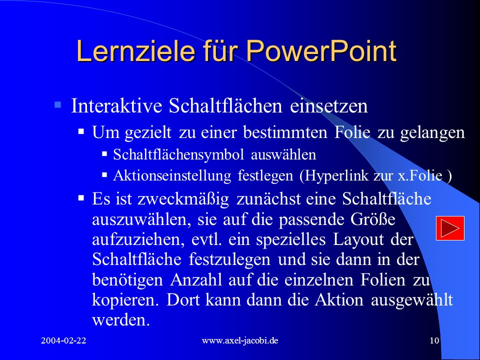 2004-02-22www.axel-jacobi.de10 Lernziele für PowerPoint Interaktive Schaltflächen einsetzen Um gezielt zu einer bestimmten Folie zu gelangen Schaltflächensymbol auswählen Aktionseinstellung festlegen (Hyperlink zur x.Folie ) Es ist zweckmäßig zunächst eine Schaltfläche auszuwählen, sie auf die passende Größe aufzuziehen, evtl.