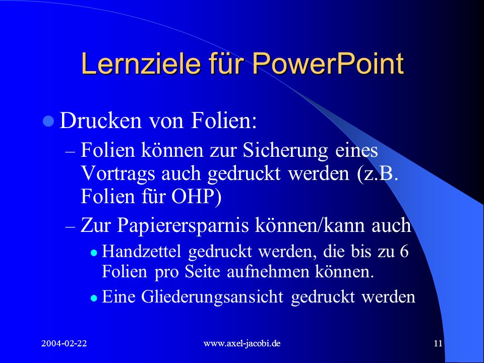 2004-02-22www.axel-jacobi.de11 Lernziele für PowerPoint Drucken von Folien: – Folien können zur Sicherung eines Vortrags auch gedruckt werden (z.B. Fo