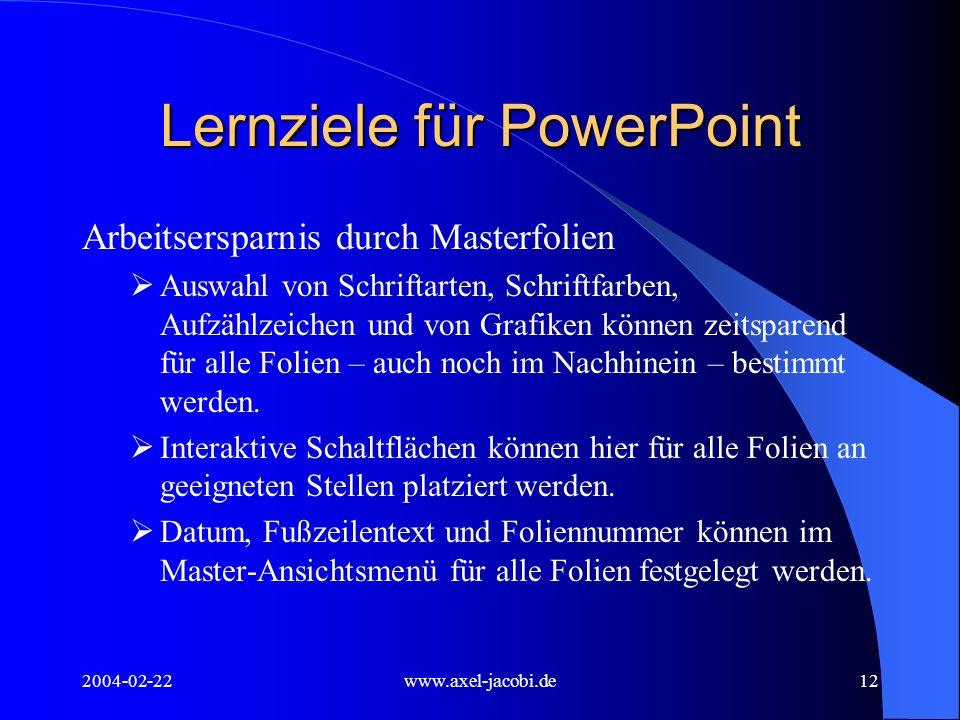 2004-02-22www.axel-jacobi.de12 Lernziele für PowerPoint Arbeitsersparnis durch Masterfolien Auswahl von Schriftarten, Schriftfarben, Aufzählzeichen und von Grafiken können zeitsparend für alle Folien – auch noch im Nachhinein – bestimmt werden.