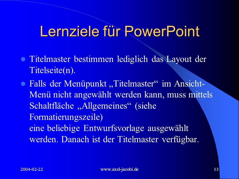 2004-02-22www.axel-jacobi.de13 Lernziele für PowerPoint Titelmaster bestimmen lediglich das Layout der Titelseite(n). Falls der Menüpunkt Titelmaster
