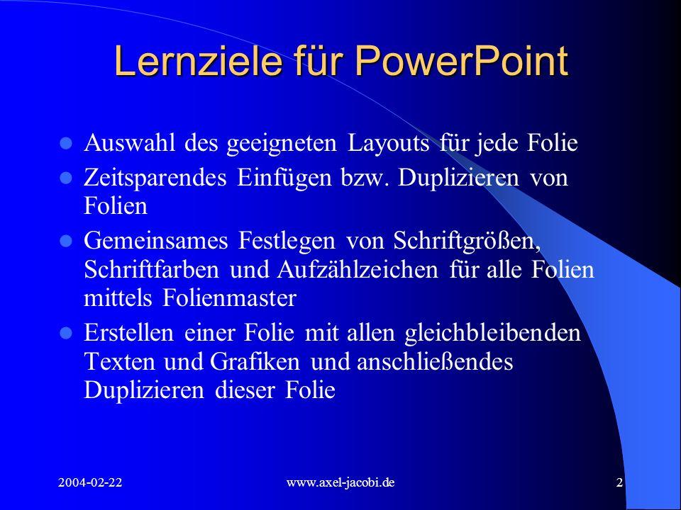 2004-02-22www.axel-jacobi.de2 Lernziele für PowerPoint Auswahl des geeigneten Layouts für jede Folie Zeitsparendes Einfügen bzw. Duplizieren von Folie
