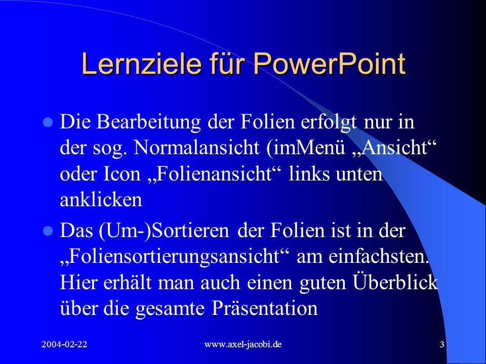 2004-02-22www.axel-jacobi.de3 Lernziele für PowerPoint Die Bearbeitung der Folien erfolgt nur in der sog. Normalansicht (imMenü Ansicht oder Icon Foli