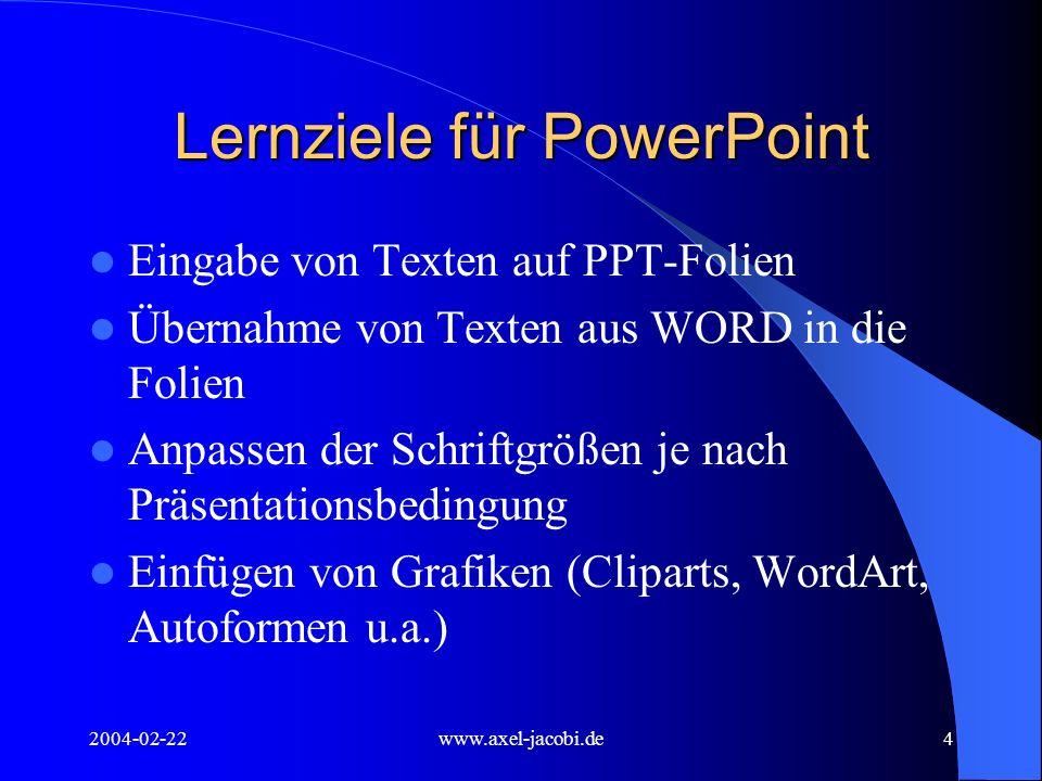 2004-02-22www.axel-jacobi.de5 Lernziele für PowerPoint Eingabe von Texten entweder in der Gliederungsansicht oder direkt auf der Folie – Einrückungen von Textteilen zur besseren Gliederung der Texte Sowohl in der Gliederungsansicht als auch Auf der Folie mittels Schaltfläche möglich Für jede Gliederungsebene lassen sich die Schriftattribute und Aufzählungszeichen neu definieren (siehe auch Masterfolie)