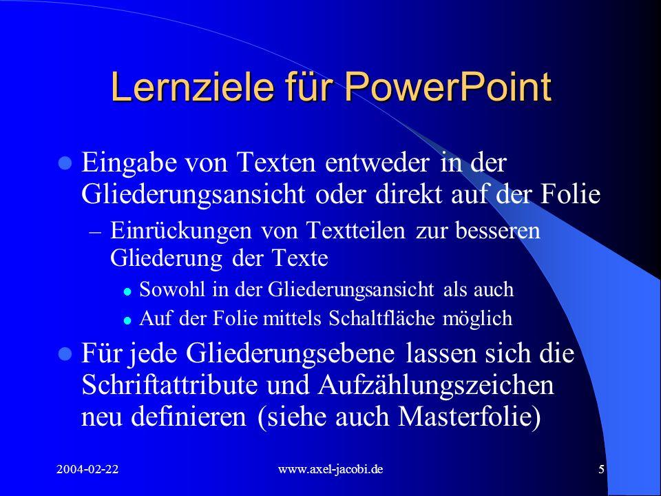 2004-02-22www.axel-jacobi.de5 Lernziele für PowerPoint Eingabe von Texten entweder in der Gliederungsansicht oder direkt auf der Folie – Einrückungen