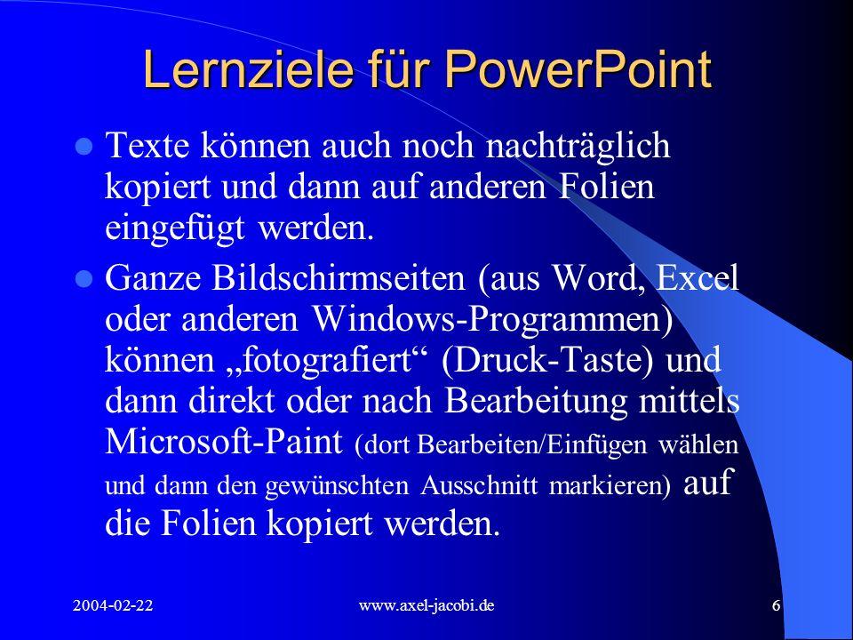 2004-02-22www.axel-jacobi.de7 Lernziele für PowerPoint Animation der Folientexte im Menü Bildschirmpräsentation, dort Benutzerdefinierte Animation wählen Je mehr einzelne Objekte auf einer Folie vorhanden sind, umso besser kann man die Folie animieren.