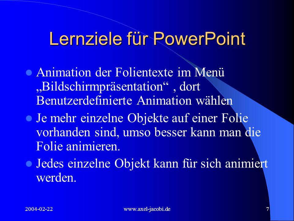 2004-02-22www.axel-jacobi.de8 Lernziele für PowerPoint Zu animierende Objekte durch Mausklick auswählen Animationsreihenfolge der Objekte bestimmen Zeitlichen Ablauf der Animation einstellen – Start durch Mausklick – Start automatisch nach x Sekunden/Minuten Animationseffekt auswählen
