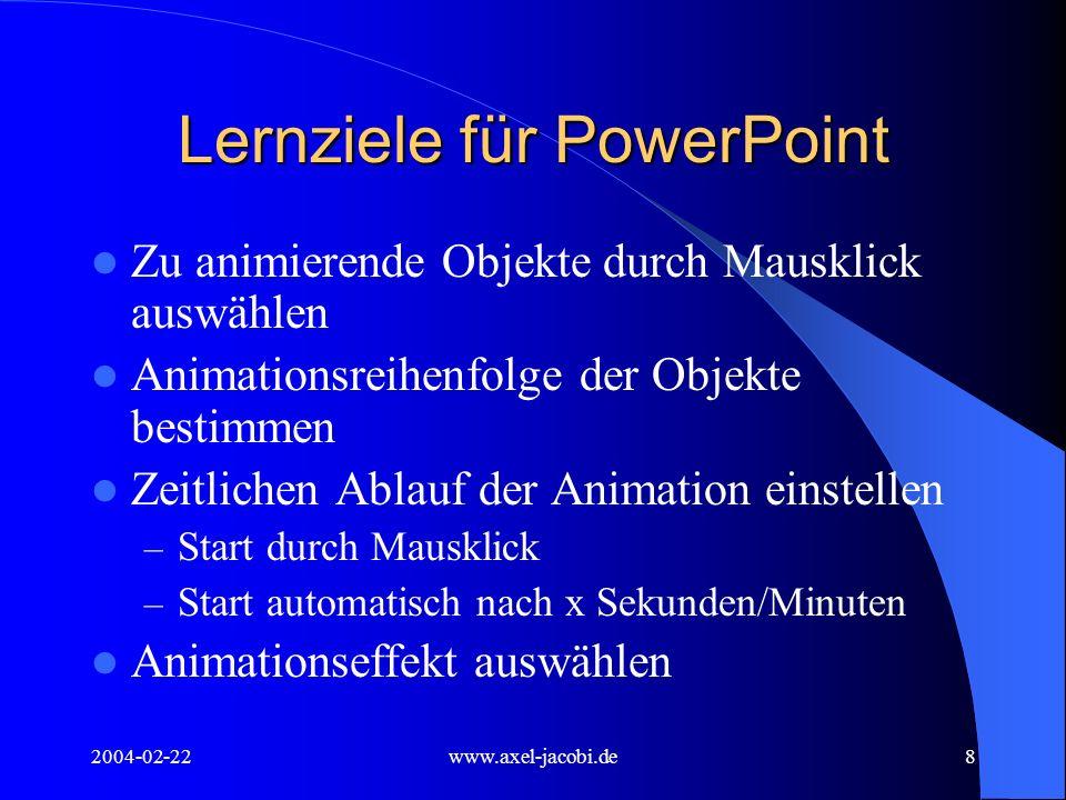 2004-02-22www.axel-jacobi.de9 Lernziele für PowerPoint Folienübergang regeln: (Für eine Folie oder für alle Folien) Art des Folienübergangs – Geschwindigkeit – Wodurch wird er ausgelöst Durch Mausklick Automatisch nach x Sekunden/Minuten – mit oder ohne Sound