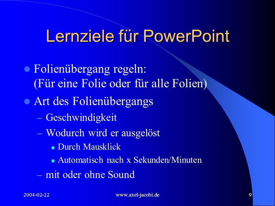 2004-02-22www.axel-jacobi.de9 Lernziele für PowerPoint Folienübergang regeln: (Für eine Folie oder für alle Folien) Art des Folienübergangs – Geschwin