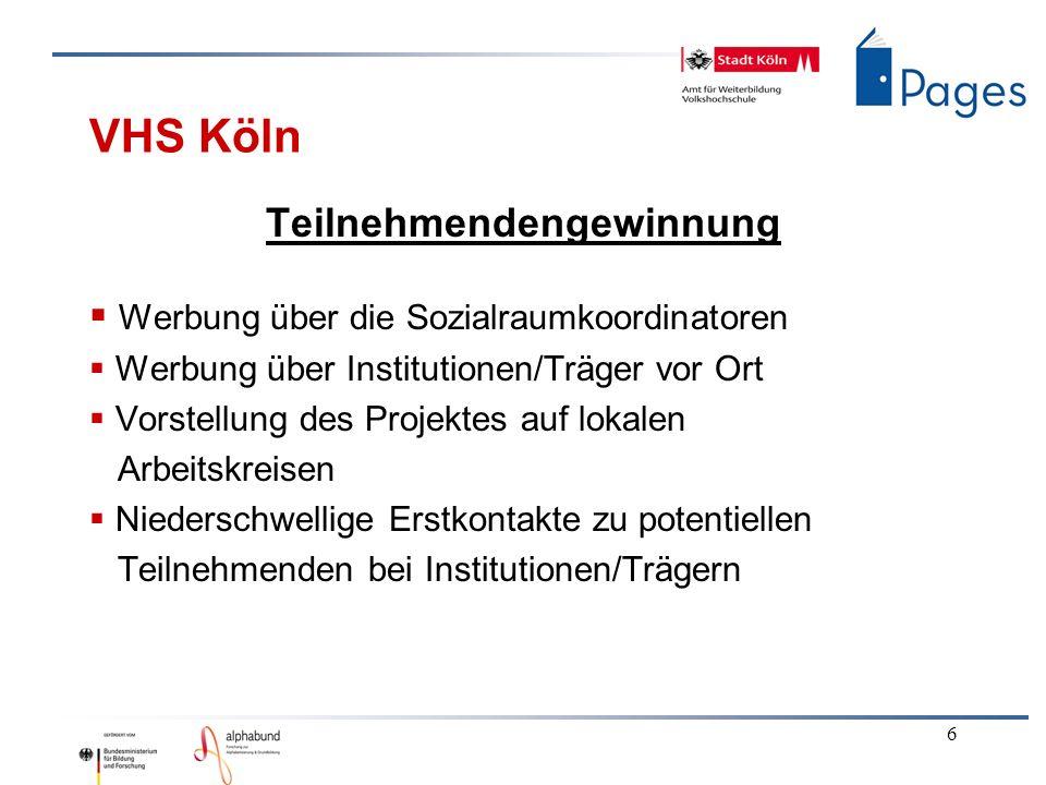 6 VHS Köln Teilnehmendengewinnung Werbung über die Sozialraumkoordinatoren Werbung über Institutionen/Träger vor Ort Vorstellung des Projektes auf lokalen Arbeitskreisen Niederschwellige Erstkontakte zu potentiellen Teilnehmenden bei Institutionen/Trägern