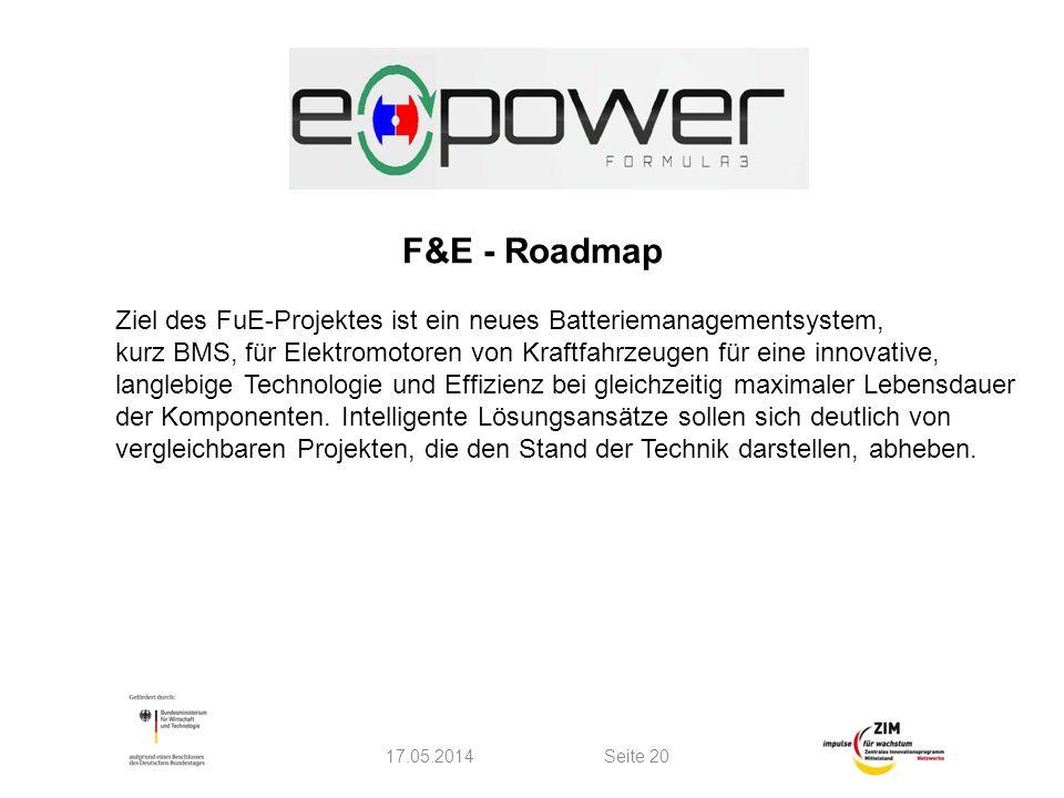 F&E - Roadmap 17.05.2014Seite 20 Ziel des FuE-Projektes ist ein neues Batteriemanagementsystem, kurz BMS, für Elektromotoren von Kraftfahrzeugen für eine innovative, langlebige Technologie und Effizienz bei gleichzeitig maximaler Lebensdauer der Komponenten.