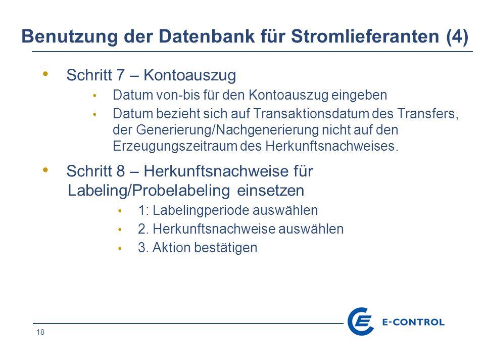 18 Benutzung der Datenbank für Stromlieferanten (4) Schritt 7 – Kontoauszug Datum von-bis für den Kontoauszug eingeben Datum bezieht sich auf Transaktionsdatum des Transfers, der Generierung/Nachgenerierung nicht auf den Erzeugungszeitraum des Herkunftsnachweises.