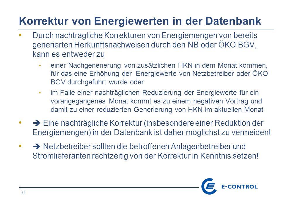6 Korrektur von Energiewerten in der Datenbank Durch nachträgliche Korrekturen von Energiemengen von bereits generierten Herkunftsnachweisen durch den NB oder ÖKO BGV, kann es entweder zu einer Nachgenerierung von zusätzlichen HKN in dem Monat kommen, für das eine Erhöhung der Energiewerte von Netzbetreiber oder ÖKO BGV durchgeführt wurde oder im Falle einer nachträglichen Reduzierung der Energiewerte für ein vorangegangenes Monat kommt es zu einem negativen Vortrag und damit zu einer reduzierten Generierung von HKN im aktuellen Monat Eine nachträgliche Korrektur (insbesondere einer Reduktion der Energiemengen) in der Datenbank ist daher möglichst zu vermeiden.