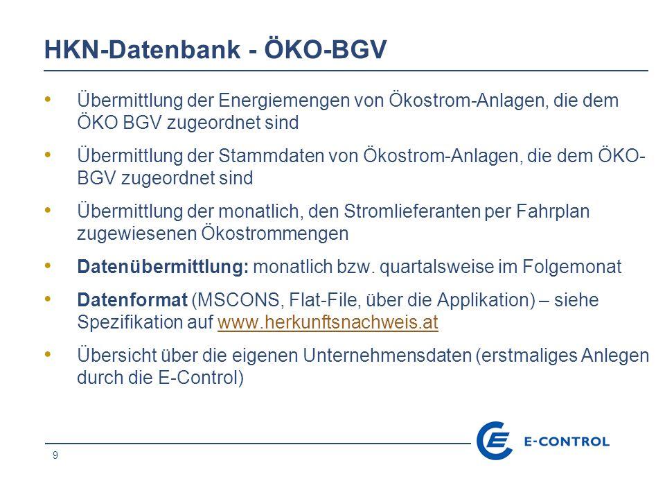 9 HKN-Datenbank - ÖKO-BGV Übermittlung der Energiemengen von Ökostrom-Anlagen, die dem ÖKO BGV zugeordnet sind Übermittlung der Stammdaten von Ökostrom-Anlagen, die dem ÖKO- BGV zugeordnet sind Übermittlung der monatlich, den Stromlieferanten per Fahrplan zugewiesenen Ökostrommengen Datenübermittlung: monatlich bzw.