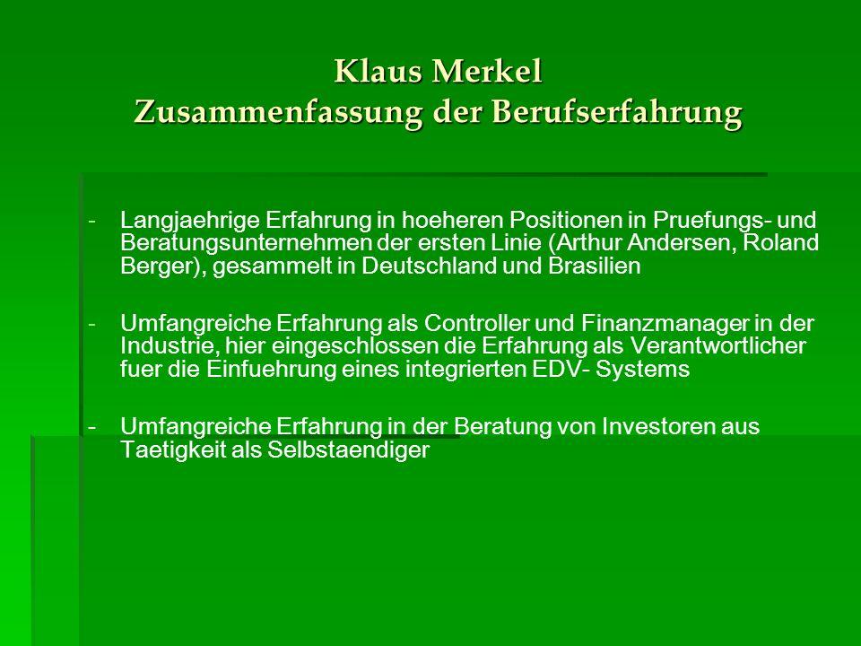 Klaus Merkel Zusammenfassung der Berufserfahrung - -Langjaehrige Erfahrung in hoeheren Positionen in Pruefungs- und Beratungsunternehmen der ersten Linie (Arthur Andersen, Roland Berger), gesammelt in Deutschland und Brasilien - -Umfangreiche Erfahrung als Controller und Finanzmanager in der Industrie, hier eingeschlossen die Erfahrung als Verantwortlicher fuer die Einfuehrung eines integrierten EDV- Systems - Umfangreiche Erfahrung in der Beratung von Investoren aus Taetigkeit als Selbstaendiger