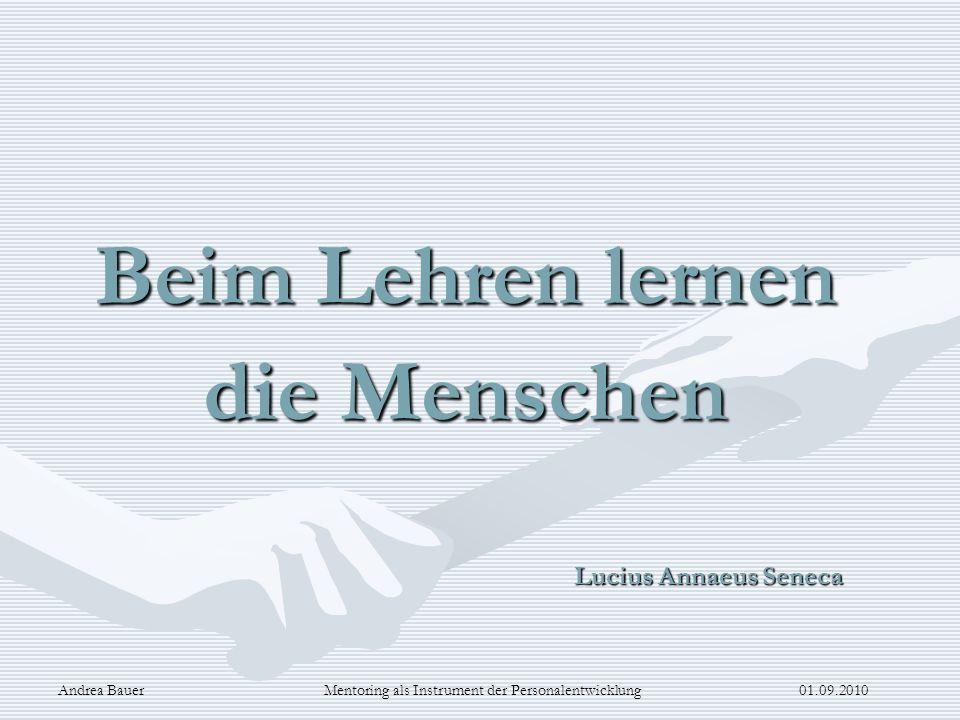 Andrea Bauer Mentoring als Instrument der Personalentwicklung 01.09.2010 Beim Lehren lernen die Menschen Lucius Annaeus Seneca Lucius Annaeus Seneca