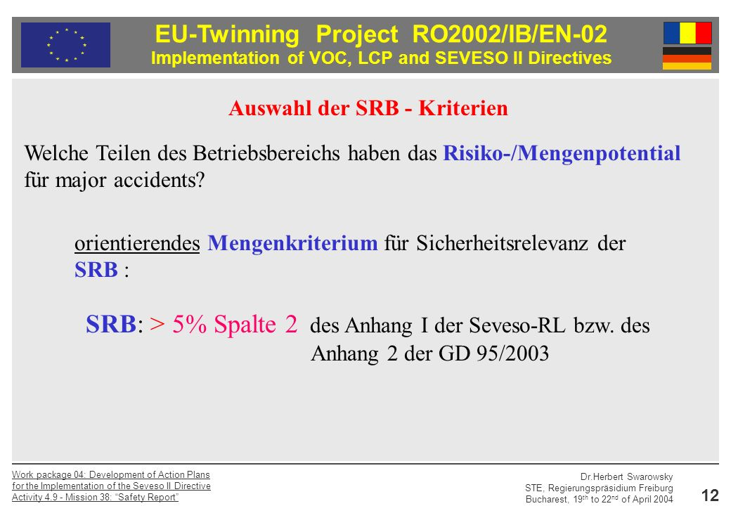EU-Twinning Project RO2002/IB/EN-02 Implementation of VOC, LCP and SEVESO II Directives Dr.Herbert Swarowsky STE, Regierungspräsidium Freiburg Bucharest, 19 th to 22 nd of April 2004 Work package 04: Development of Action Plans for the Implementation of the Seveso II Directive Activity Mission 38: Safety Report 12 Auswahl der SRB - Kriterien Welche Teilen des Betriebsbereichs haben das Risiko-/Mengenpotential für major accidents.