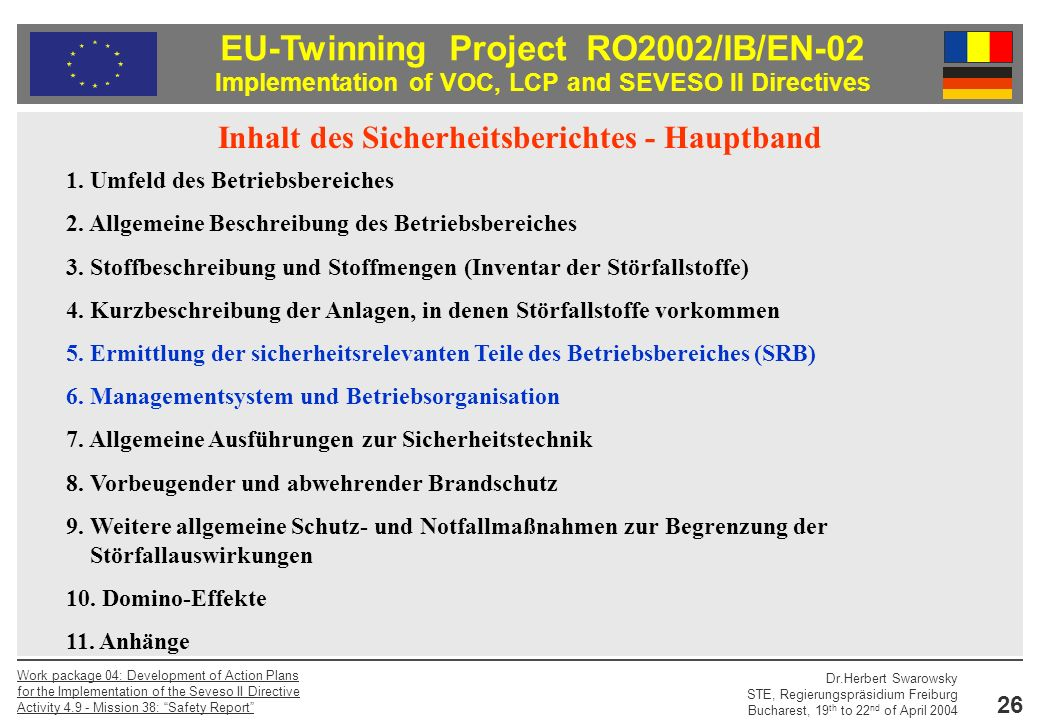 EU-Twinning Project RO2002/IB/EN-02 Implementation of VOC, LCP and SEVESO II Directives Dr.Herbert Swarowsky STE, Regierungspräsidium Freiburg Bucharest, 19 th to 22 nd of April 2004 Work package 04: Development of Action Plans for the Implementation of the Seveso II Directive Activity Mission 38: Safety Report 26 Inhalt des Sicherheitsberichtes - Hauptband 1.