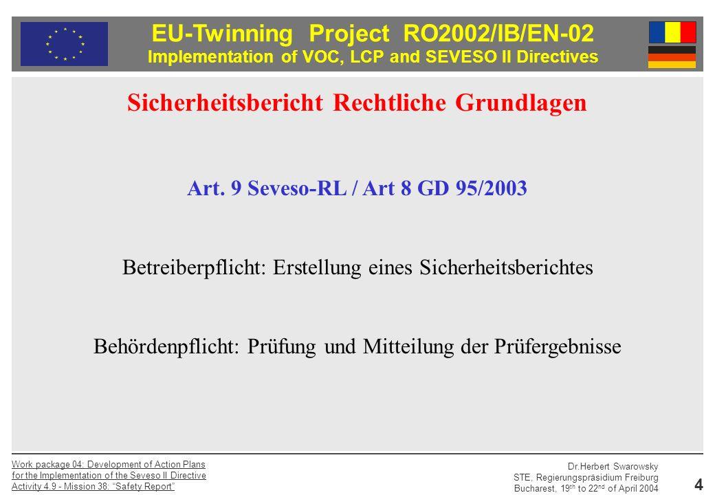 EU-Twinning Project RO2002/IB/EN-02 Implementation of VOC, LCP and SEVESO II Directives Dr.Herbert Swarowsky STE, Regierungspräsidium Freiburg Bucharest, 19 th to 22 nd of April 2004 Work package 04: Development of Action Plans for the Implementation of the Seveso II Directive Activity 4.9 - Mission 38: Safety Report 5 Inhalt des Sicherheitsberichtes – Konkretisierungen Anhang II Seveso-RL / Anhang 4 GD 95/2003 Sicherheitsbericht Rechtliche Grundlagen Inhalt des Sicherheitsberichtes – Hilfsmaterialien Safety Report Guidance der EU Guidelines on a Major Accident Prevention Policy and Safety Management System der EU