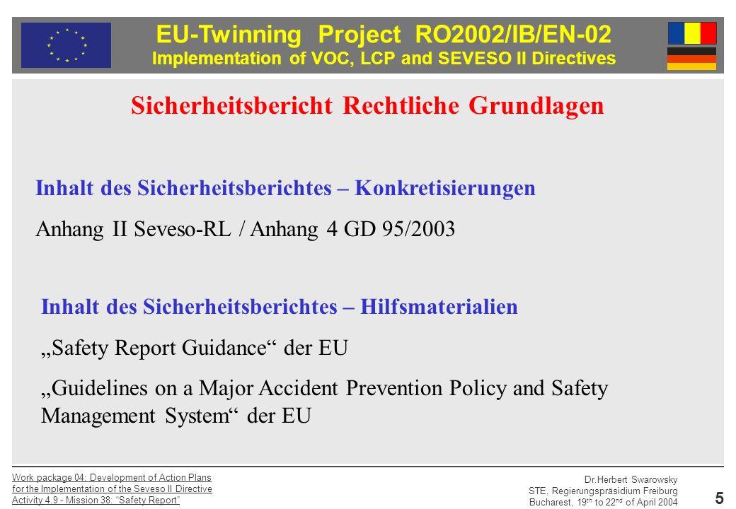 EU-Twinning Project RO2002/IB/EN-02 Implementation of VOC, LCP and SEVESO II Directives Dr.Herbert Swarowsky STE, Regierungspräsidium Freiburg Bucharest, 19 th to 22 nd of April 2004 Work package 04: Development of Action Plans for the Implementation of the Seveso II Directive Activity 4.9 - Mission 38: Safety Report 16 Sagst du`s mir, so vergesse ich es.