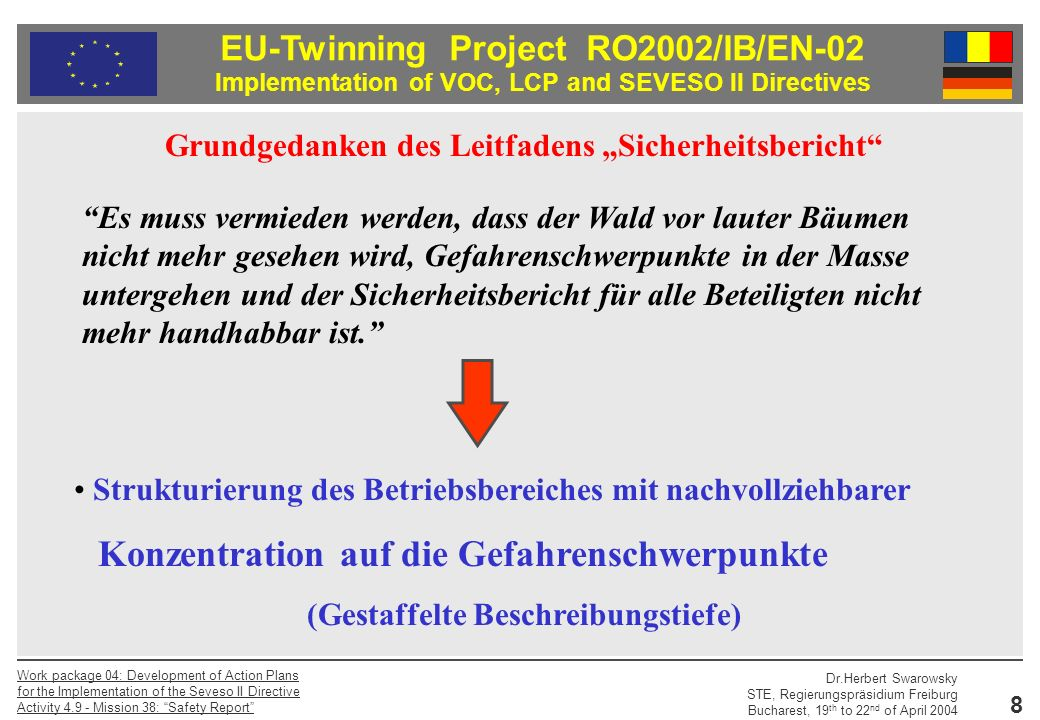 EU-Twinning Project RO2002/IB/EN-02 Implementation of VOC, LCP and SEVESO II Directives Dr.Herbert Swarowsky STE, Regierungspräsidium Freiburg Bucharest, 19 th to 22 nd of April 2004 Work package 04: Development of Action Plans for the Implementation of the Seveso II Directive Activity 4.9 - Mission 38: Safety Report 19 Sicherheitsrelevante Anlagenteile - SRA Ein SRB kann mehrere sicherheitsrelevante Anlagenteile (SRA beinhalten.