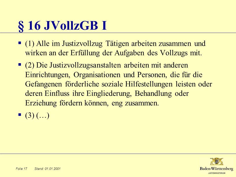 Stand: 01.01.2001 § 16 JVollzGB I (1) Alle im Justizvollzug Tätigen arbeiten zusammen und wirken an der Erfüllung der Aufgaben des Vollzugs mit. (2) D
