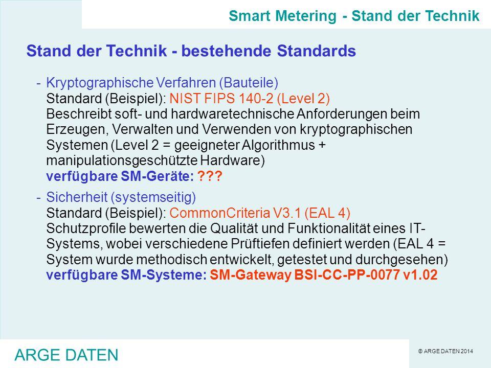 © ARGE DATEN 2014 ARGE DATEN Stand der Technik - bestehende Standards -Kryptographische Verfahren (Bauteile) Standard (Beispiel): NIST FIPS 140-2 (Level 2) Beschreibt soft- und hardwaretechnische Anforderungen beim Erzeugen, Verwalten und Verwenden von kryptographischen Systemen (Level 2 = geeigneter Algorithmus + manipulationsgeschützte Hardware) verfügbare SM-Geräte: ??.