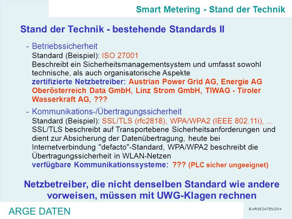 © ARGE DATEN 2014 ARGE DATEN Stand der Technik - bestehende Standards II -Betriebssicherheit Standard (Beispiel): ISO 27001 Beschreibt ein Sicherheitsmanagementsystem und umfasst sowohl technische, als auch organisatorische Aspekte zertifizierte Netzbetreiber: Austrian Power Grid AG, Energie AG Oberösterreich Data GmbH, Linz Strom GmbH, TIWAG - Tiroler Wasserkraft AG, ??.