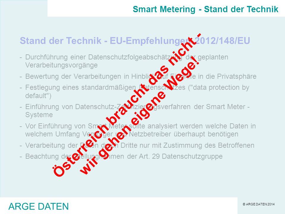 © ARGE DATEN 2014 ARGE DATEN Stand der Technik - EU-Empfehlungen 2012/148/EU -Durchführung einer Datenschutzfolgeabschätzung der geplanten Verarbeitungsvorgänge -Bewertung der Verarbeitungen in Hinblick auf Eingriffe in die Privatsphäre -Festlegung eines standardmäßigen Datenschutzes ( data protection by default ) -Einführung von Datenschutz-Zertifizierungsverfahren der Smart Meter - Systeme -Vor Einführung von Smart Meter sollte analysiert werden welche Daten in welchem Umfang Versorger und Netzbetreiber überhaupt benötigen -Verarbeitung der Daten durch Dritte nur mit Zustimmung des Betroffenen -Beachtung der Stellungnahmen der Art.