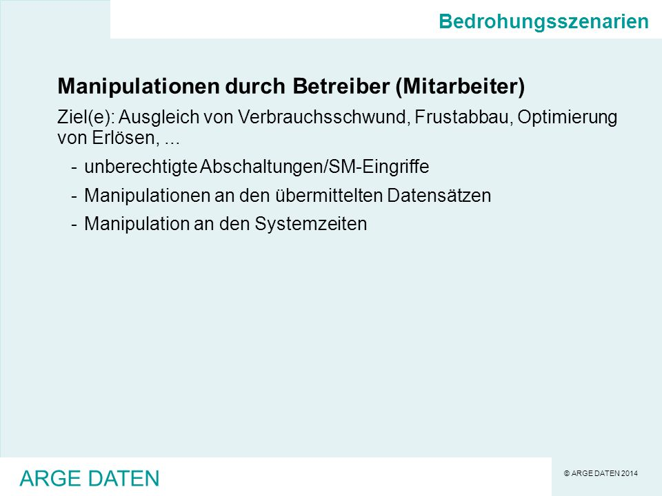© ARGE DATEN 2014 ARGE DATEN Bedrohungsszenarien Manipulationen durch Betreiber (Mitarbeiter) Ziel(e): Ausgleich von Verbrauchsschwund, Frustabbau, Optimierung von Erlösen,...