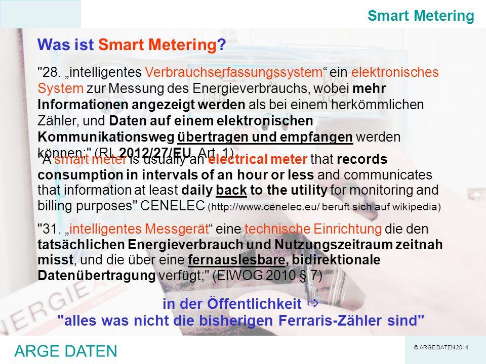 © ARGE DATEN 2014 ARGE DATEN Besonderheiten von Smart Metering als IT-System -SM ist grundsätzlich ein IT-System, wie viele andere -muss jedoch wartungs- und bedienungsfrei sein -extrem hohe Zuverlässigkeitsanforderungen, da Fehler-/Ausfall weitreichende Konsequenzen haben -nicht bloß passives Zähl- und Messsystem, sondern interaktives Steuersystem -im Gegensatz zum Ferraris-Zähler (keine Datenübertragung) findet bei SM (bidirektionale) Datenübertragung statt -millionenfache Verbreitung praktisch identer Geräte ( Monokultur ) -Unterschiedliche Interessenslage von Benutzer und Betreiber Smart Metering
