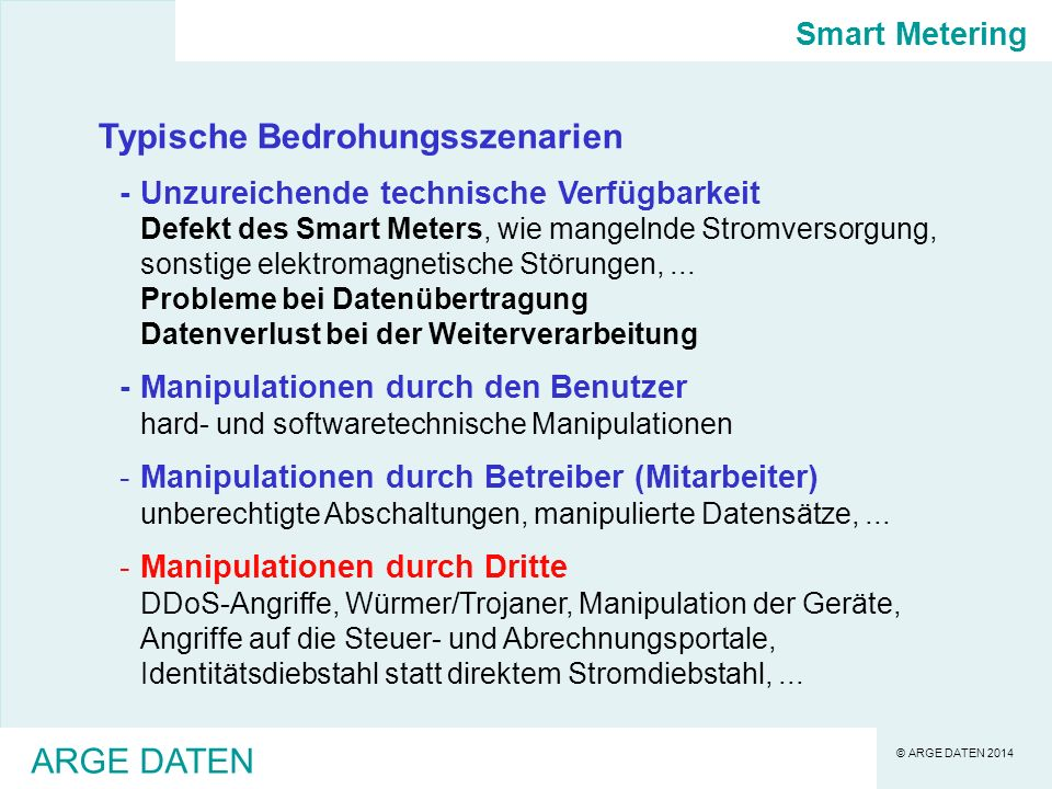 © ARGE DATEN 2014 ARGE DATEN Stand der Technik - Resümee -die (sicherheits)technische Entwicklung von Smart Meter steht erst am Anfang -die Komplexität smarter Systeme wurde in Österreich - trotz zahlloser Warnungen - sträflich unterschätzt -es existieren zahlreiche allgemeine sicherheitstechnische Vorgaben, die auf Smart Meter anwendbar sind -es existieren auf EU-Ebene spezifische sicherheitstechnische Empfehlungen für Smart Meter, Vorgaben stehen knapp vor Entscheidung -die Umsetzung aller wissenschaftlich anerkannter Verfahren - wie von der E-Control gefordert - wird sehr, sehr teuer -derzeit sind etwa 200.000 Smart Meter in Österreich installiert (2-3%), großteils von zwei Anbietern, die keiner der Sicherheitsanforderungen entsprechen -derzeit existiert eine IME-VO die zur voreiligen Einführung von SM-Strom zwingt (2015 10%, 2017 70%) Smart Metering - Stand der Technik Die bisherigen Regulierungsschritte Österreichs sind planlos und widersprüchlich