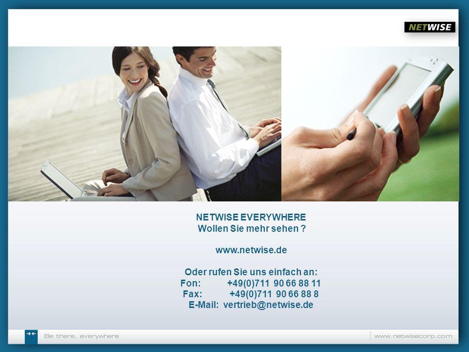 NETWISE EVERYWHERE Wollen Sie mehr sehen ? www.netwise.de Oder rufen Sie uns einfach an: Fon: +49(0)711 90 66 88 11 Fax:+49(0)711 90 66 88 8 E-Mail: v