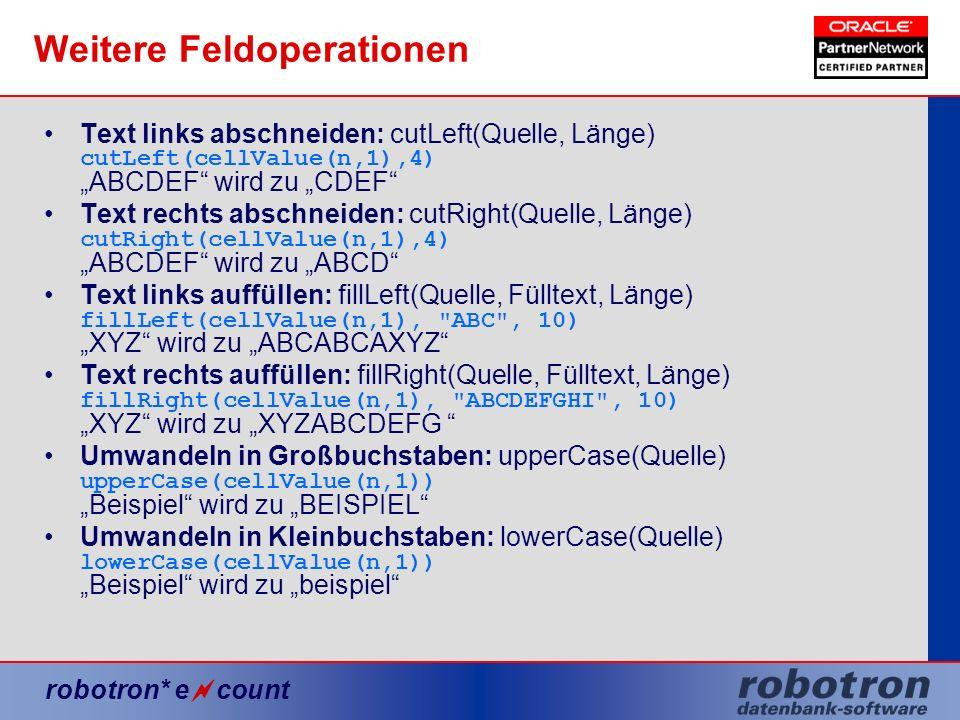 robotron* e count Weitere Feldoperationen Text links abschneiden: cutLeft(Quelle, Länge) cutLeft(cellValue(n,1),4) ABCDEF wird zu CDEF Text rechts abs