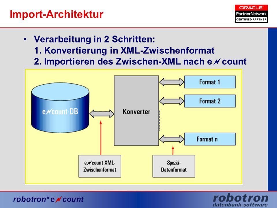 robotron* e count Import-Architektur Verarbeitung in 2 Schritten: 1. Konvertierung in XML-Zwischenformat 2. Importieren des Zwischen-XML nach e count