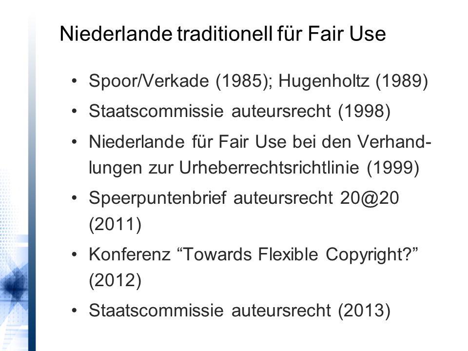 Niederlande traditionell für Fair Use Spoor/Verkade (1985); Hugenholtz (1989) Staatscommissie auteursrecht (1998) Niederlande für Fair Use bei den Verhand- lungen zur Urheberrechtsrichtlinie (1999) Speerpuntenbrief auteursrecht 20@20 (2011) Konferenz Towards Flexible Copyright.